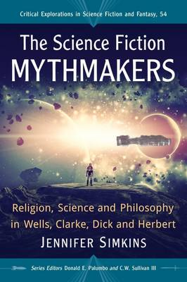 The Science Fiction Mythmakers: Religion, Science and Philosophy in Wells, Clarke, Dick and Herbert - Critical Explorations in Science Fiction and Fantasy (Paperback)
