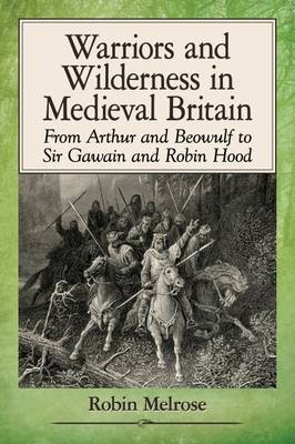 Warriors and Wilderness in Medieval Britain: From Arthur and Beowulf to Sir Gawain and Robin Hood (Paperback)
