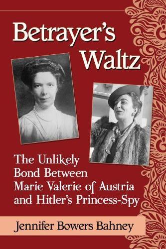 Betrayer's Waltz: The Unlikely Bond Between Marie Valerie of Austria and Hitler's Princess-Spy (Paperback)