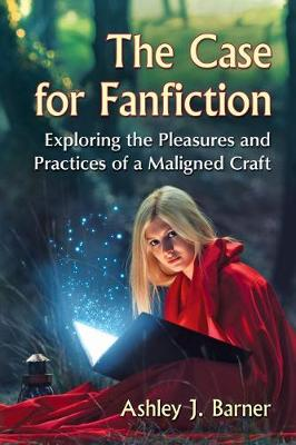 The Case for Fanfiction: Exploring the Pleasures and Practices of a Maligned Craft (Paperback)
