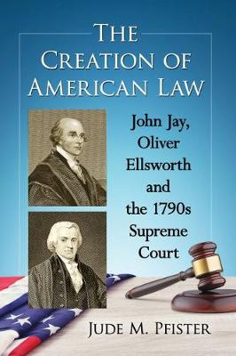 The Creation of American Law: John Jay, Oliver Ellsworth and the 1790s Supreme Court (Paperback)