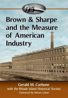Brown & Sharpe and the Measure of American Industry: Making the Precision Machine Tools That Enabled Manufacturing, 1833-2001 (Paperback)