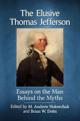 The Elusive Thomas Jefferson: Essays on the Man Behind the Myths (Paperback)