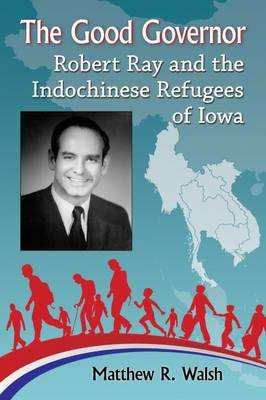 The Good Governor: Robert Ray and the Indochinese Refugees of Iowa (Paperback)