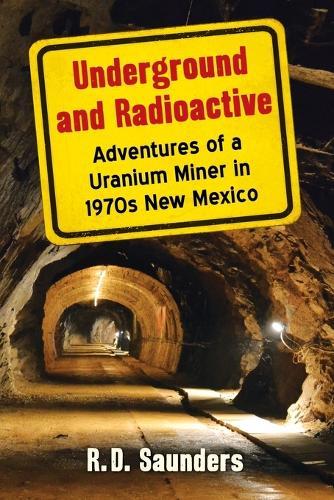 Underground and Radioactive: Adventures of a Uranium Miner in 1970s New Mexico (Paperback)