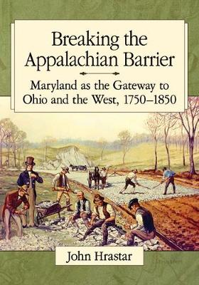 Breaking the Appalachian Barrier: Maryland as the Gateway to Ohio and the West, 1750-1850 (Paperback)