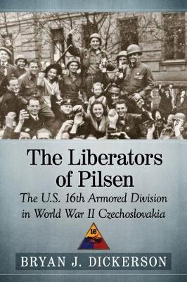 The Liberators of Pilsen: The U.S. 16th Armored Division in World War II Czechoslovakia (Paperback)