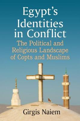 Egypt's Identities in Conflict: The Political and Religious Landscape of Copts and Muslims (Paperback)