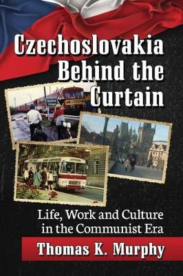Czechoslovakia Behind the Curtain: Life, Work and Culture in the Communist Era (Paperback)