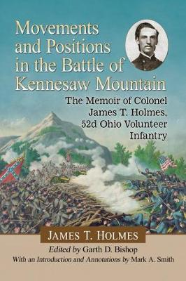 Movements and Positions in the Battle of Kennesaw Mountain: The Memoir of Colonel James T. Holmes, 52d Ohio Volunteer Infantry (Paperback)