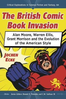The British Comic Book Invasion: Alan Moore, Warren Ellis, Grant Morrison and the Evolution of the American Style - Critical Explorations in Science Fiction and Fantasy (Paperback)