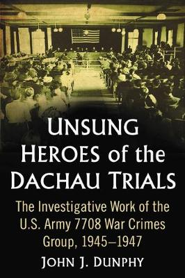 Unsung Heroes of the Dachau Trials: The Investigative Work of the U.S. Army 7708 War Crimes Group, 1945-1947 (Paperback)