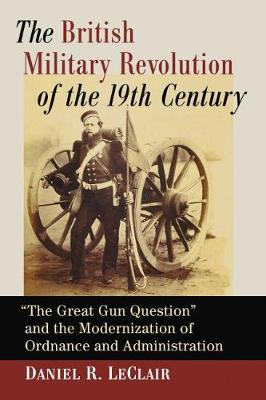 """The British Military Revolution of the 19th Century: The Great Gun Question"""" and the Modernization of Ordnance and Administration (Paperback)"""