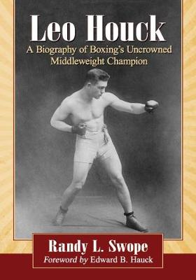 Leo Houck: A Biography of Boxing's Uncrowned Middleweight Champion (Paperback)