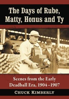 The Days of Rube, Matty, Honus and Ty: Scenes from the Early Deadball Era, 1904-1907 (Paperback)