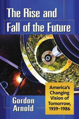 The Rise and Fall of the Future: America's Changing Vision of Tomorrow, 1939-1986 (Paperback)