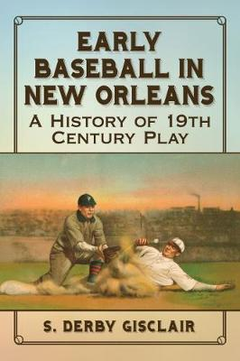 Early Baseball in New Orleans: A History of 19th Century Play (Paperback)