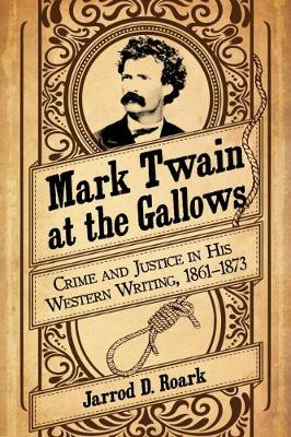 Mark Twain at the Gallows: Crime and Justice in His Western Writing, 1861-1873 (Paperback)