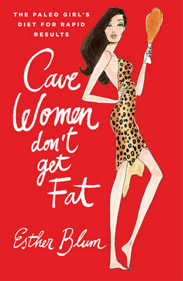 Cave Women Don't Get Fat: The Paleo Chic Diet for Rapid Results (Hardback)