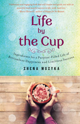 Life by the Cup: Ingredients for a Purpose-Filled Life of Bottomless Happiness and Limitless Success (Hardback)