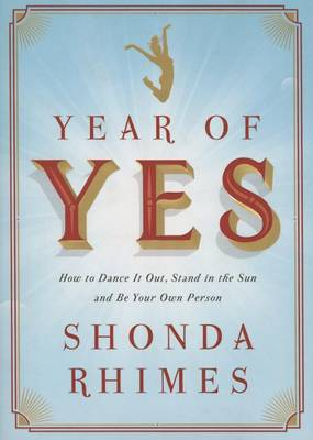 Year of Yes: How to Dance It Out, Stand In the Sun and Be Your Own Person (Hardback)