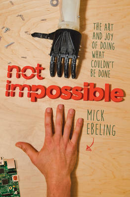 Not Impossible: The Art and Joy of Doing What Couldn't Be Done (Hardback)