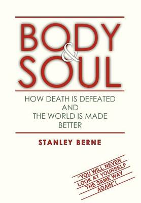 Body & Soul: How Death Is Defeated and the World Is Made Better: (You Will Never Look at Yourself the Same Way Again! (Hardback)