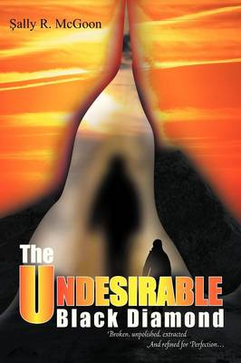 The Undesirable Black Diamond: Broken, Unpolished, Extracted and Refined for Perfection (Paperback)