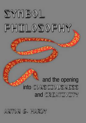 Symbol Philosophy and the Opening Into Consciousness and Creativity: And the Opening Into Consciousness and Creativity (Hardback)