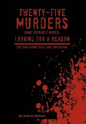 Twenty-Five Murders (and Probably More): Looking for a Reason: The Juan Corona Trials and Confessions (Hardback)