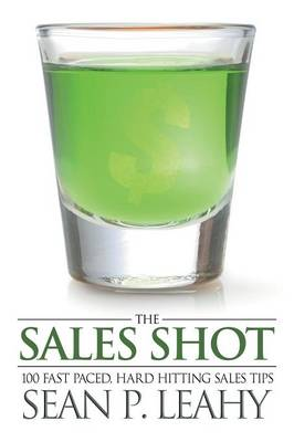 The Sales Shot: 100 Fast Paced, Hard Hitting Sales Tips (Paperback)