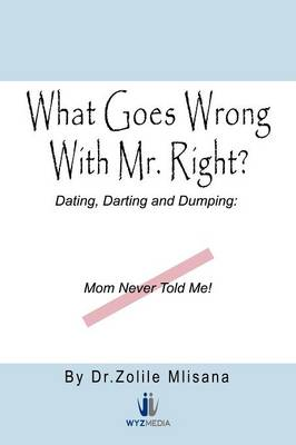 What Goes Wrong with Mr. Right?: Dating, Darting and Dumping: Mom Never Told Me (Paperback)