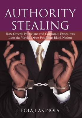 Authority Stealing: How Greedy Politicians and Corporate Executives Loot the World's Most Populous Black Nation (Hardback)