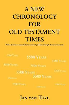 A New Chronology for Old Testament Times: With Solutions to Many Hitherto Unsolved Problems Through the Use of Rare Texts (Paperback)