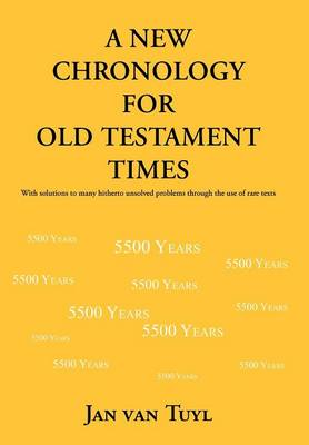 A New Chronology for Old Testament Times: With Solutions to Many Hitherto Unsolved Problems Through the Use of Rare Texts (Hardback)