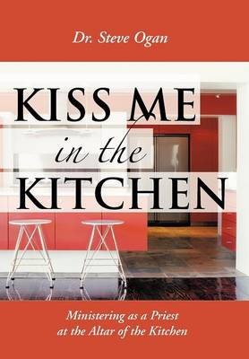 Kiss Me in the Kitchen: Ministering as a Priest at the Altar of the Kitchen (Hardback)