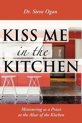 Kiss Me in the Kitchen: Ministering as a Priest at the Altar of the Kitchen (Paperback)