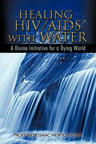 Healing HIV/AIDS with Water: A Divine Initiative for a Dying World (Paperback)