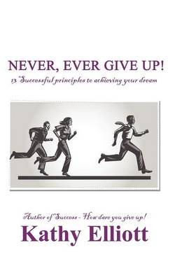Never, Ever Give Up!: 13 Successful Principles to Achieving Your Dream (Paperback)