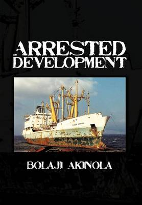 Arrested Development: A Journalist's Account of How the Growth of Nigeria's Shipping Sector Is Impaired by Politics and Inconsistent Policie (Hardback)