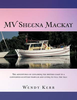 Mv Sheena MacKay: The Adventures of Exploring the British Coast in a Converted Scottish Traveler and Living to Tell the Tale (Paperback)