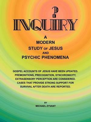 Inquiry: A Modern Study Ofjesus and Psychic Phenomena (Paperback)