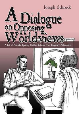 A Dialogue on Opposing Worldviews: A Set of Powerful Sparring Matches Between Two Imaginary Philosophers (Hardback)