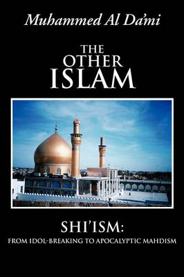 The Other Islam: Shi'ism: From Idol-Breaking to Apocalyptic Mahdism (Paperback)
