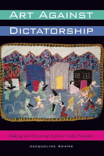 Art Against Dictatorship: Making and Exporting Arpilleras Under Pinochet - Louann Atkins Temple Women & Culture Series (Paperback)