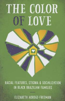 The Color of Love: Racial Features, Stigma, and Socialization in Black Brazilian Families - Louann Atkins Temple Women & Culture Series (Hardback)