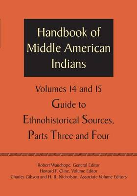 Handbook of Middle American Indians, Volumes 14 and 15: Guide to Ethnohistorical Sources, Parts Three and Four (Paperback)