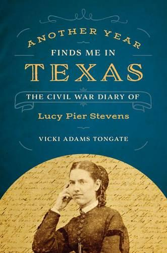 Another Year Finds Me in Texas: The Civil War Diary of Lucy Pier Stevens (Hardback)