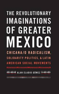 The Revolutionary Imaginations of Greater Mexico: Chicana/o Radicalism, Solidarity Politics, and Latin American Social Movements (Hardback)