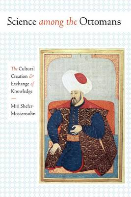 Science among the Ottomans: The Cultural Creation and Exchange of Knowledge (Paperback)